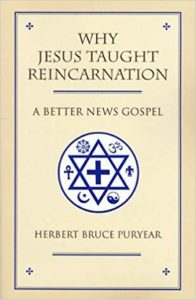 Why Jesus Taught Reincarnation, A Better News Gospel, Herbert Bruce Puryear