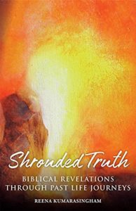 Shrouded Truth, Biblical Revelations Through Past Life Journeys, Reena Kumarasingham